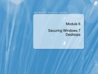 Module 6 Securing Windows 7 Desktops
