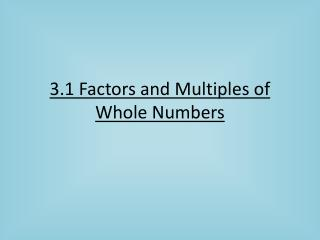 3.1 Factors and Multiples of Whole Numbers