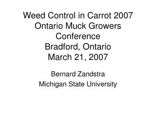 Weed Control in Carrot 2007 Ontario Muck Growers Conference Bradford, Ontario March 21, 2007