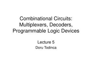Combinational Circuits: Multiplexers, Decoders, Programmable Logic Devices