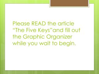 "Please READ the article ""The Five Keys""and fill out the Graphic Organizer while you wait to begin."