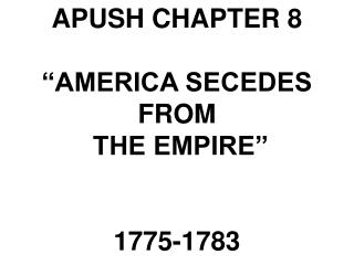 "APUSH CHAPTER 8 ""AMERICA SECEDES FROM  THE EMPIRE""  1775-1783"