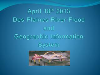 April 18 th 2013 Des Plaines River Flood and Geographic Information System