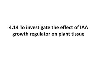 4.14 To investigate the effect of IAA growth regulator on plant tissue