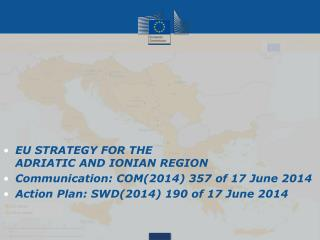 EU STRATEGY FOR THE ADRIATIC AND IONIAN REGION Communication: COM(2014 ) 357 of 17 June  2014