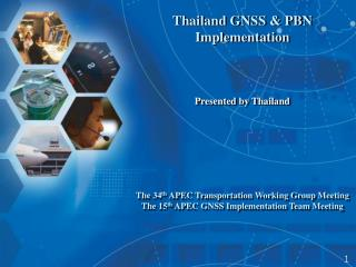 Thailand GNSS & PBN  Implementation Presented by Thailand The 34 th  APEC Transportation Working Group Meeting The 1