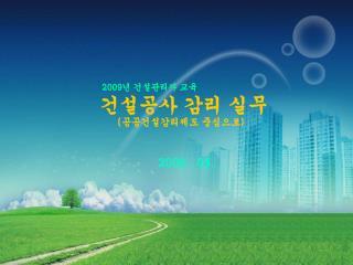 2009 년 건설관리자 교육 건설공사 감리 실무 ( 공공건설감리제도 중심으로 )