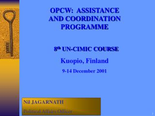 OPCW:  ASSISTANCE  AND COORDINATION PROGRAMME   8 th  UN-CIMIC COURSE Kuopio, Finland