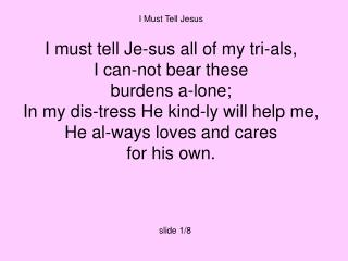 I Must Tell Jesus I must tell Je-sus all of my tri-als, I can-not bear these burdens a-lone;
