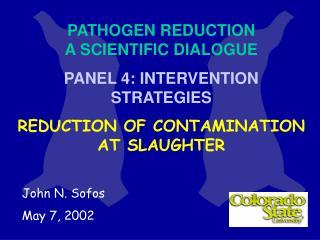 PATHOGEN REDUCTION A SCIENTIFIC DIALOGUE PANEL 4: INTERVENTION STRATEGIES REDUCTION OF CONTAMINATIO