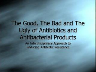 The Good, The Bad and The Ugly of Antibiotics and Antibacterial Products