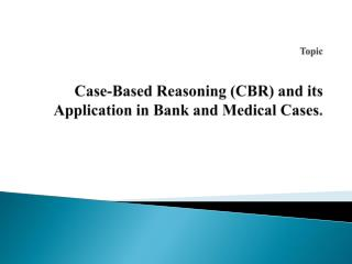 Topic  Case-Based Reasoning (CBR) and its Application in Bank and Medical Cases .