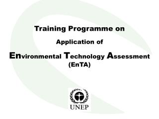Training Programme on Application of En vironmental  T echnology  A ssessment (EnTA)