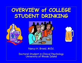 OVERVIEW of COLLEGE STUDENT DRINKING Nancy H. Brand, M.Ed. Doctoral Student in Clinical Psychology