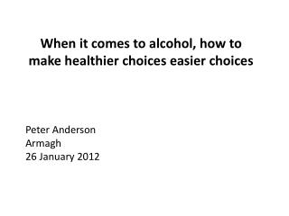 When it comes to alcohol, how to make healthier choices easier choices Peter Anderson Armagh