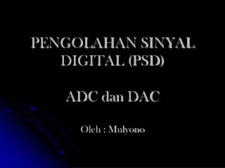 PENGOLAHAN SINYAL DIGITAL (PSD) ADC  dan  DAC Oleh : Mulyono