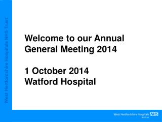 Welcome to our Annual  General Meeting 2014 1 October 2014 Watford Hospital