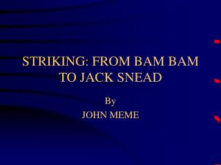 STRIKING: FROM BAM BAM TO JACK SNEAD
