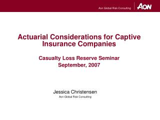 Actuarial Considerations for Captive Insurance Companies Casualty Loss Reserve Seminar September, 2007