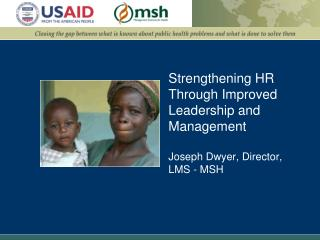 Strengthening HR Through Improved Leadership and Management Joseph Dwyer, Director, LMS - MSH