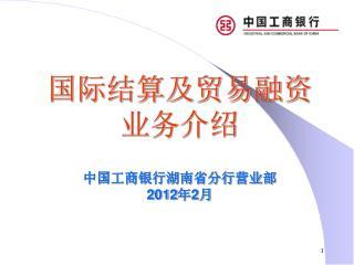国际结算及贸易融资 业务介绍 中国工商银行湖南省分行营业部 2012 年 2 月