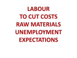 LABOUR TO CUT COSTS RAW MATERIALS UNEMPLOYMENT EXPECTATIONS