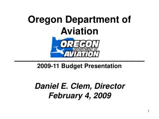 Oregon Department of Aviation \_\_\_\_\_\_\_\_\_\_\_\_\_\_\_\_\_\_\_\_\_\_ 2009-11 Budget Presentation Daniel E. Clem, D