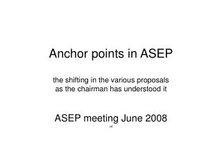 Anchor points in ASEP the shifting in the various proposals as the chairman has understood it