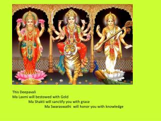 This Deepavali Ma  Laxmi  will bestowed with Gold  	Ma  Shakti  will sanctify you with grace