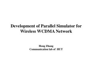 Development of Parallel Simulator for Wireless WCDMA Network   Hong Zhang Communication lab of  HUT