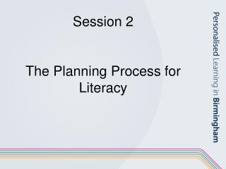 Session 2 The Planning Process for Literacy