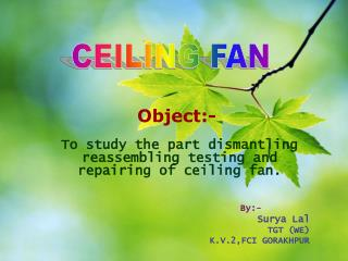 To study the part dismantling reassembling testing and repairing of ceiling fan. By:- Surya Lal