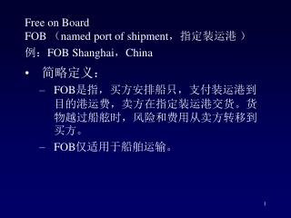 Free on Board FOB  ( named port of shipment ,指定装运港 ) 例: FOB Shanghai , China