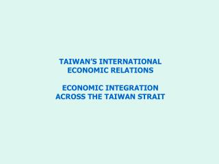 TAIWAN'S INTERNATIONAL  ECONOMIC RELATIONS ECONOMIC INTEGRATION  ACROSS THE TAIWAN STRAIT