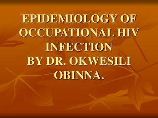 EPIDEMIOLOGY OF OCCUPATIONAL HIV INFECTION  BY DR. OKWESILI OBINNA.
