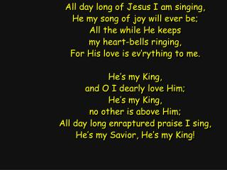 All day long of Jesus I am singing, He my song of joy will ever be; All the while He keeps
