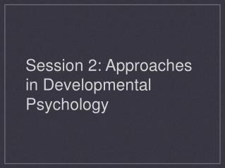 Session 2: Approaches in Developmental Psychology