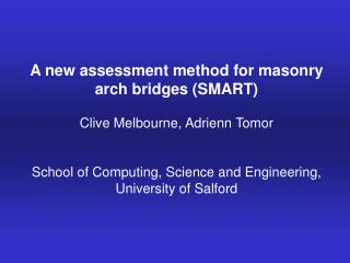 A new assessment method for masonry arch bridges (SMART) Clive Melbourne, Adrienn Tomor  School of Computing, Science an