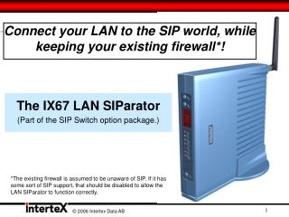 Connect your LAN to the SIP world, while keeping your existing firewall*!