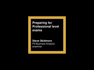 Preparing for Professional level exams Steve Skidmore P3 Business Analysis examiner