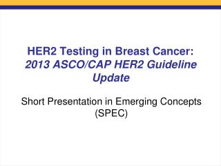 HER2 Testing in Breast Cancer:  2013 ASCO/CAP HER2 Guideline Update