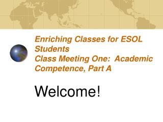 Enriching Classes for ESOL Students Class Meeting One:  Academic Competence, Part A