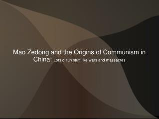 Mao Zedong and the Origins of Communism in China:  Lots o' fun stuff like wars and massacres