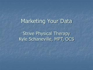 Marketing Your Data Strive Physical Therapy  Kyle Schaneville, MPT, OCS