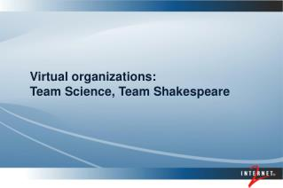 Virtual organizations: 	Team Science, Team Shakespeare