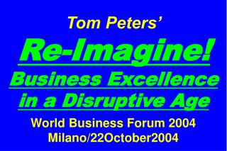 Tom Peters'   Re-Imagine! Business Excellence in a Disruptive Age World Business Forum 2004 Milano/22October2004