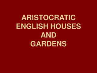 ARISTOCRATIC ENGLISH HOUSES  AND  GARDENS