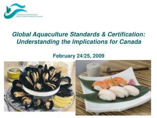 Global Aquaculture Standards & Certification:  Understanding the Implications for Canada February 24/25, 2009
