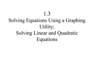 1.3 Solving Equations Using a Graphing Utility;  Solving Linear and Quadratic Equations