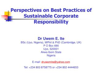 Perspectives on Best Practices of Sustainable Corporate Responsibility Dr Uwem E. Ite BSc (Uyo, Nigeria), MPhil & PhD (C